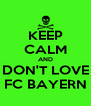 KEEP CALM AND DON'T LOVE FC BAYERN - Personalised Poster A4 size