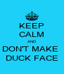 KEEP CALM AND DON'T MAKE  DUCK FACE - Personalised Poster A4 size