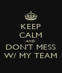 KEEP CALM AND DON'T MESS W/ MY TEAM - Personalised Poster A4 size