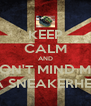 KEEP CALM AND DON'T MIND ME  IM A SNEAKERHEAD  - Personalised Poster A4 size