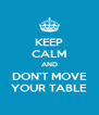 KEEP CALM AND DON'T MOVE YOUR TABLE - Personalised Poster A4 size
