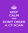 KEEP CALM AND DON'T ORDER A CT SCAN - Personalised Poster A4 size