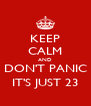 KEEP CALM AND DON'T PANIC IT'S JUST 23 - Personalised Poster A4 size