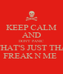 KEEP CALM AND DON'T PANIC THAT'S JUST THA FREAK N ME  - Personalised Poster A4 size