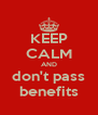 KEEP CALM AND don't pass benefits - Personalised Poster A4 size
