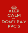 KEEP CALM AND DON'T PAY PPC'S - Personalised Poster A4 size