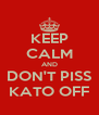 KEEP CALM AND DON'T PISS KATO OFF - Personalised Poster A4 size