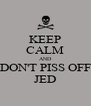 KEEP CALM AND DON'T PISS OFF JED - Personalised Poster A4 size
