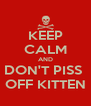 KEEP CALM AND DON'T PISS  OFF KITTEN - Personalised Poster A4 size