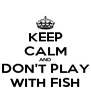 KEEP CALM AND DON'T PLAY WITH FISH - Personalised Poster A4 size