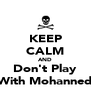KEEP CALM AND Don't Play With Mohanned - Personalised Poster A4 size
