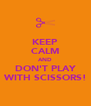 KEEP CALM AND DON'T PLAY WITH SCISSORS! - Personalised Poster A4 size