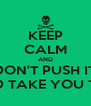 KEEP CALM AND DON'T PUSH IT AND TAKE YOU TIME - Personalised Poster A4 size