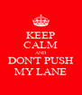 KEEP CALM AND DON'T PUSH MY LANE - Personalised Poster A4 size