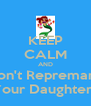 KEEP CALM AND Don't Repremand Your Daughters - Personalised Poster A4 size