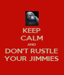 KEEP CALM AND DON'T RUSTLE YOUR JIMMIES - Personalised Poster A4 size