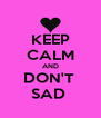 KEEP CALM AND DON'T  SAD  - Personalised Poster A4 size