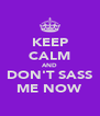 KEEP CALM AND DON'T SASS ME NOW - Personalised Poster A4 size