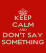 KEEP CALM AND DON'T SAY SOMETHING - Personalised Poster A4 size