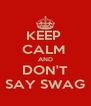 KEEP  CALM  AND DON'T SAY SWAG - Personalised Poster A4 size