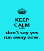 KEEP CALM AND don't say yes run away now. - Personalised Poster A4 size