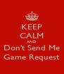 KEEP CALM AND Don't Send Me Game Request - Personalised Poster A4 size