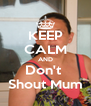 KEEP CALM AND Don't  Shout Mum - Personalised Poster A4 size