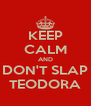 KEEP CALM AND DON'T SLAP TEODORA - Personalised Poster A4 size