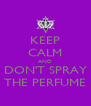 KEEP CALM AND DON'T SPRAY THE PERFUME - Personalised Poster A4 size