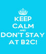 KEEP CALM AND DON'T STAY AT B2C! - Personalised Poster A4 size