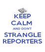 KEEP CALM  AND DON'T STRANGLE REPORTERS - Personalised Poster A4 size