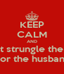 KEEP CALM AND Don't strungle the kids Nor the husband - Personalised Poster A4 size