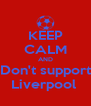 KEEP CALM AND Don't support Liverpool  - Personalised Poster A4 size