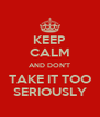 KEEP CALM AND DON'T TAKE IT TOO SERIOUSLY - Personalised Poster A4 size