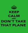 KEEP CALM AND DON'T TAKE  THAT PLANE  - Personalised Poster A4 size