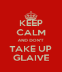 KEEP CALM AND DON'T TAKE UP GLAIVE - Personalised Poster A4 size