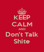KEEP CALM AND Don't Talk Shite - Personalised Poster A4 size