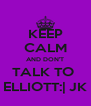 KEEP CALM AND DON'T TALK TO  ELLIOTT:| JK - Personalised Poster A4 size