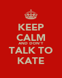 KEEP CALM AND DON'T TALK TO KATE - Personalised Poster A4 size