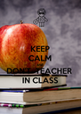 KEEP CALM AND DON'T  TEACHER IN CLASS - Personalised Poster A4 size