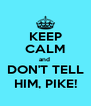 KEEP CALM and  DON'T TELL HIM, PIKE! - Personalised Poster A4 size