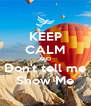 KEEP CALM AND Don't tell me Show Me - Personalised Poster A4 size