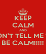 KEEP CALM AND DON'T TELL ME TO BE CALM!!!!! - Personalised Poster A4 size