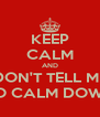 KEEP CALM AND DON'T TELL ME TO CALM DOWN - Personalised Poster A4 size