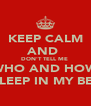 KEEP CALM AND  DON'T TELL ME  WHO AND HOW  SLEEP IN MY BED - Personalised Poster A4 size