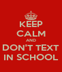 KEEP CALM AND DON'T TEXT IN SCHOOL - Personalised Poster A4 size