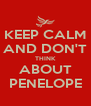 KEEP CALM AND DON'T THINK ABOUT PENELOPE - Personalised Poster A4 size