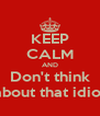 KEEP CALM AND Don't think about that idiot - Personalised Poster A4 size