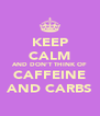 KEEP CALM AND DON'T THINK OF CAFFEINE AND CARBS - Personalised Poster A4 size