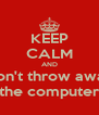 KEEP CALM AND Don't throw away the computer - Personalised Poster A4 size